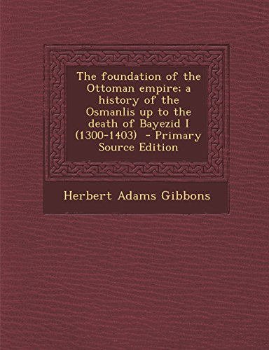 9781294761280: The foundation of the Ottoman empire; a history of the Osmanlis up to the death of Bayezid I (1300-1403)