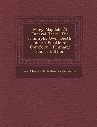 9781294764052: Mary Magdalen'S Funeral Tears: The Triumphs Over Death; and an Epistle of Comfort