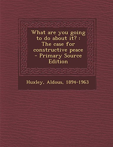 What are you going to do about it?: The case for constructive peace: 1894-1963, Huxley Aldous