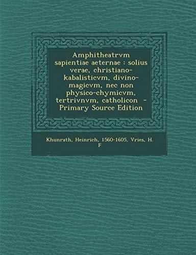 9781294768784: Amphitheatrvm sapientiae aeternae: solius verae, christiano-kabalisticvm, divino-magicvm, nec non physico-chymicvm, tertrivnvm, catholicon (Latin Edition)