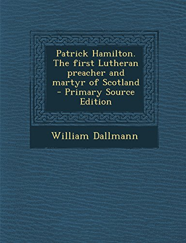 9781294773054: Patrick Hamilton. The first Lutheran preacher and martyr of Scotland