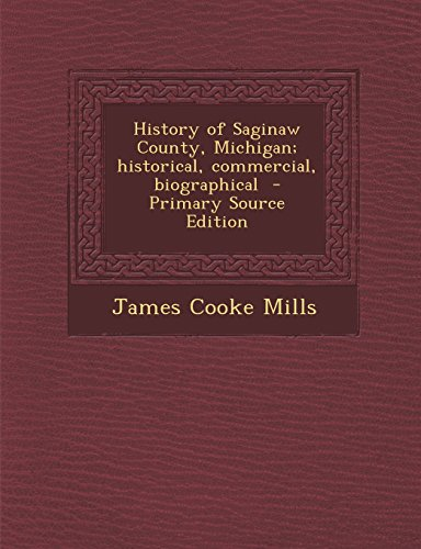 9781294773757: History of Saginaw County, Michigan; historical, commercial, biographical