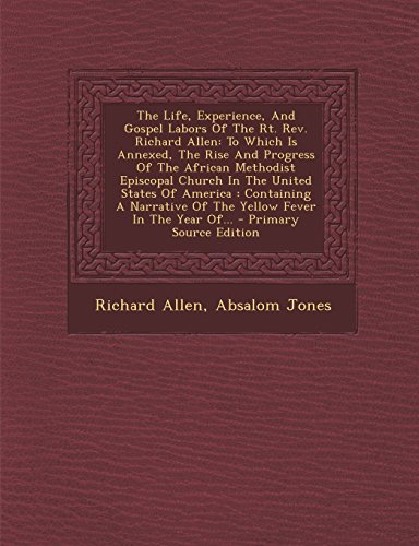 9781294778752: The Life, Experience, And Gospel Labors Of The Rt. Rev. Richard Allen: To Which Is Annexed, The Rise And Progress Of The African Methodist Episcopal ... Of The Yellow Fever In The Year Of...