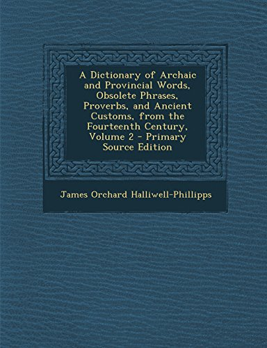 9781294789185: A Dictionary of Archaic and Provincial Words, Obsolete Phrases, Proverbs, and Ancient Customs, from the Fourteenth Century, Volume 2