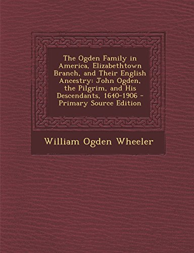 9781294789192: The Ogden Family in America, Elizabethtown Branch, and Their English Ancestry: John Ogden, the Pilgrim, and His Descendants, 1640-1906