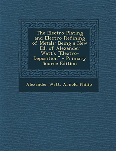 9781294802952: The Electro-Plating and Electro-Refining of Metals: Being a New Ed. of Alexander Watt's