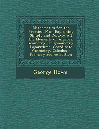 9781294803140: Mathematics for the Practical Man: Explaining Simply and Quickly All the Elements of Algebra, Geometry, Trigonometry, Logarithms, Coordinate Geometry,