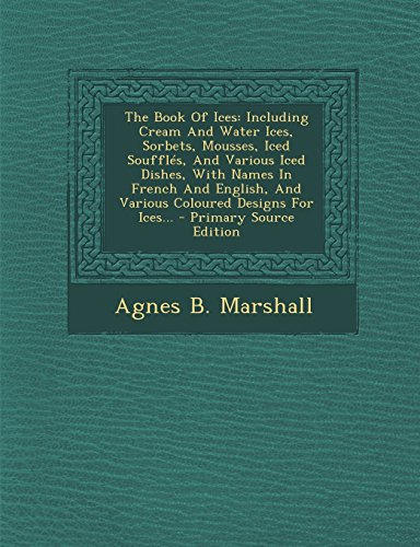 9781294803263: The Book Of Ices: Including Cream And Water Ices, Sorbets, Mousses, Iced Soufflés, And Various Iced Dishes, With Names In French And English, And Various Coloured Designs For Ices...