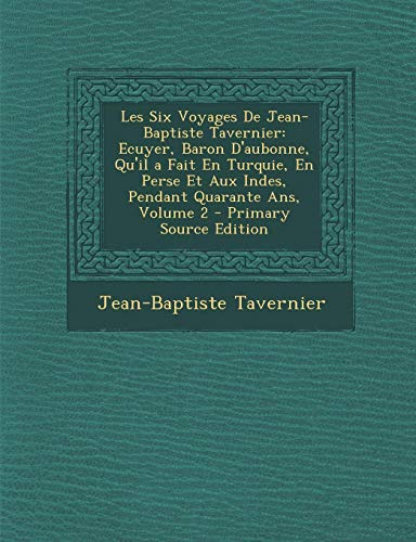 9781294804208: Les Six Voyages de Jean-Baptiste Tavernier: Ecuyer, Baron D'Aubonne, Qu'il a Fait En Turquie, En Perse Et Aux Indes, Pendant Quarante ANS, Volume 2 -