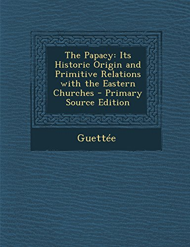 9781294804413: The Papacy: Its Historic Origin and Primitive Relations with the Eastern Churches