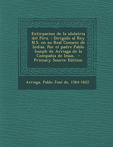 9781294819004: Extirpacion de la idolatria del Piru.: Dirigido al Rey N.S. en su Real Conseio de Indias. Por el padre Pablo Ioseph de Arriaga de la Compañia de Iesus.