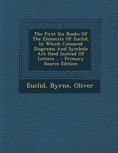 9781294820673: The First Six Books Of The Elements Of Euclid, In Which Coloured Diagrams And Symbols Are Used Instead Of Letters ..