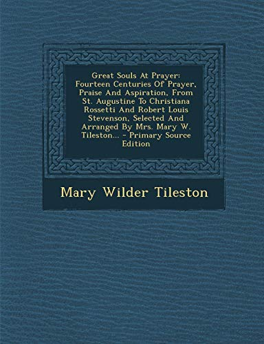 9781294824015: Great Souls At Prayer: Fourteen Centuries Of Prayer, Praise And Aspiration, From St. Augustine To Christiana Rossetti And Robert Louis Stevenson, Selected And Arranged By Mrs. Mary W. Tileston...