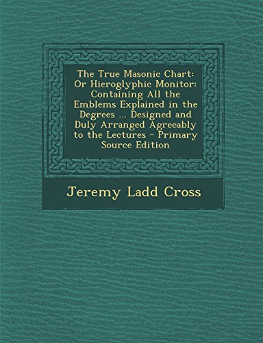 9781294829195: The True Masonic Chart: Or Hieroglyphic Monitor: Containing All the Emblems Explained in the Degrees ... Designed and Duly Arranged Agreeably