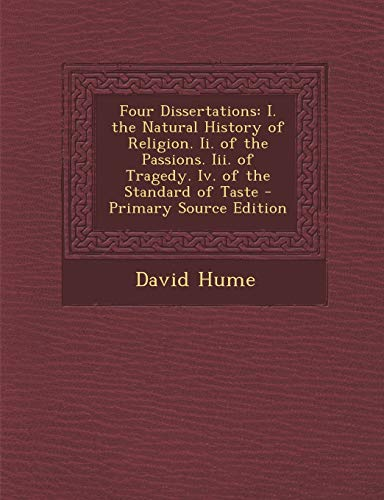 9781294831945: Four Dissertations: I. the Natural History of Religion. Ii. of the Passions. Iii. of Tragedy. Iv. of the Standard of Taste