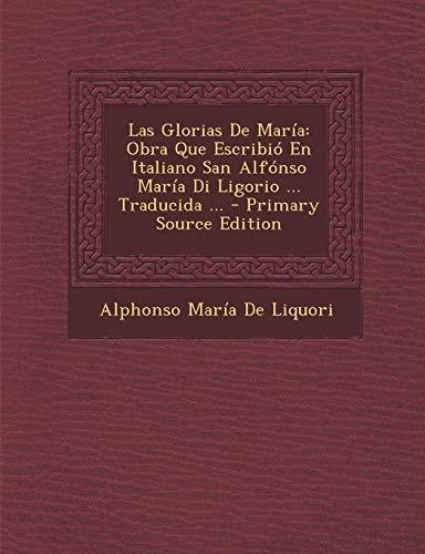 9781294832065: Las Glorias De María: Obra Que Escribió En Italiano San Alfónso María Di Ligorio ... Traducida ... (Spanish Edition)