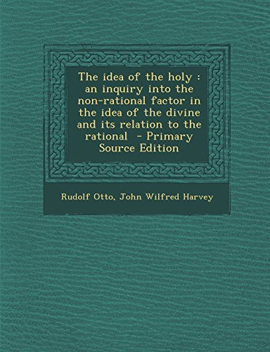 9781294833161: The idea of the holy: an inquiry into the non-rational factor in the idea of the divine and its relation to the rational