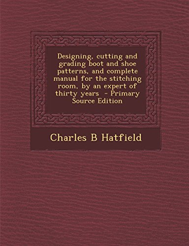 9781294834168: Designing, cutting and grading boot and shoe patterns, and complete manual for the stitching room, by an expert of thirty years