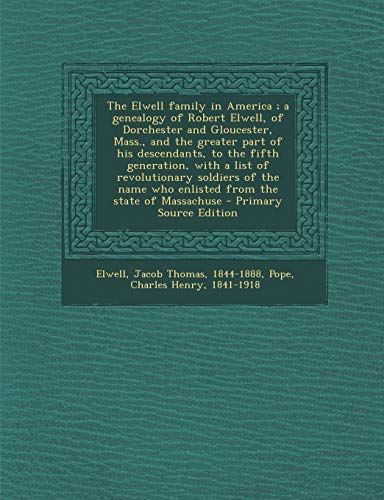 9781294840022: The Elwell family in America ; a genealogy of Robert Elwell, of Dorchester and Gloucester, Mass., and the greater part of his descendants, to the ... who enlisted from the state of Massachuse