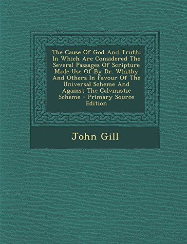 9781294844129: The Cause Of God And Truth: In Which Are Considered The Several Passages Of Scripture Made Use Of By Dr. Whitby And Others In Favour Of The Universal Scheme And Against The Calvinistic Scheme