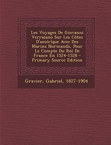 9781294847878: Les Voyages De Giovanni Verrazano Sur Les Côtes D'améríque Avec Des Marins Normands, Pour Le Compte Du Roi De France En 1524-1528 (French Edition)