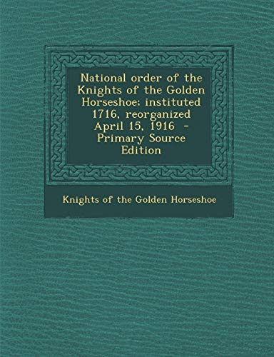 9781294857389: National Order of the Knights of the Golden Horseshoe; Instituted 1716, Reorganized April 15, 1916 - Primary Source Edition