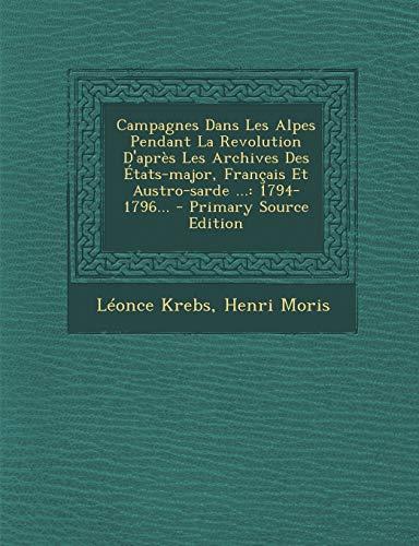 9781294865513: Campagnes Dans Les Alpes Pendant La Revolution D'Apres Les Archives Des Etats-Major, Francais Et Austro-Sarde ...: 1794-1796...