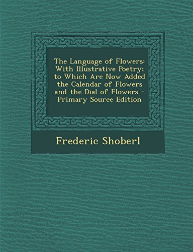 9781294889939: The Language of Flowers: With Illustrative Poetry; to Which Are Now Added the Calendar of Flowers and the Dial of Flowers