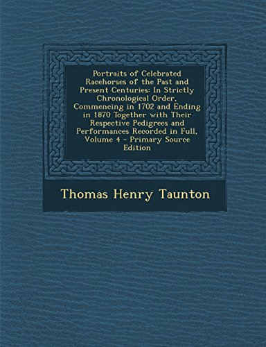 9781294892595: Portraits of Celebrated Racehorses of the Past and Present Centuries: In Strictly Chronological Order, Commencing in 1702 and Ending in 1870 Together ... and Performances Recorded in Full, Volume 4