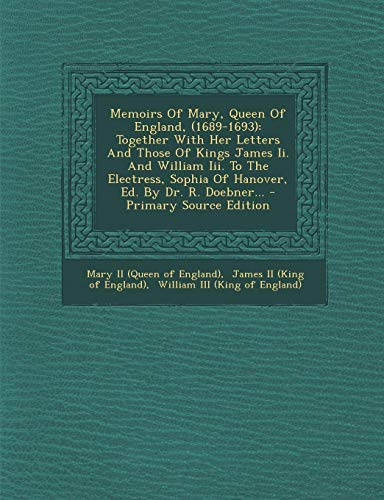 9781294916642: Memoirs Of Mary, Queen Of England, (1689-1693): Together With Her Letters And Those Of Kings James Ii. And William Iii. To The Electress, Sophia Of Hanover, Ed. By Dr. R. Doebner...