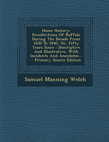 9781294917267: Home History: Recollections Of Buffalo During The Decade From 1830 To 1840, Or, Fifty Years Since : Descriptive And Illustrative, With Incidents And Anecdotes...