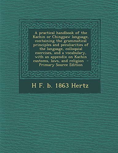 9781294924562: A practical handbook of the Kachin or Chingpaw language, containing the grammatical principles and peculiarities of the language, colloquial ... on Kachin customs, laws, and religion