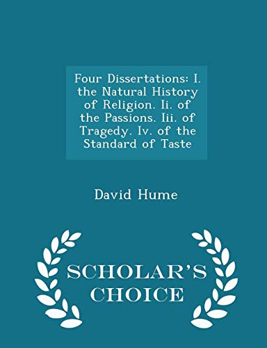 9781294937258: Four Dissertations: I. the Natural History of Religion. Ii. of the Passions. Iii. of Tragedy. Iv. of the Standard of Taste - Scholar's Choice Edition