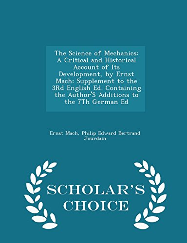 9781294938453: The Science of Mechanics: A Critical and Historical Account of Its Development, by Ernst Mach: Supplement to the 3Rd English Ed. Containing the ... the 7Th German Ed - Scholar's Choice Edition