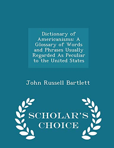 9781294947561: Dictionary of Americanisms: A Glossary of Words and Phrases Usually Regarded As Peculiar to the United States - Scholar's Choice Edition