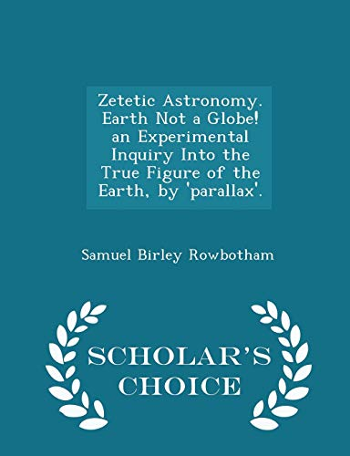 9781294962441: Zetetic Astronomy. Earth Not a Globe! an Experimental Inquiry Into the True Figure of the Earth, by 'parallax'. - Scholar's Choice Edition