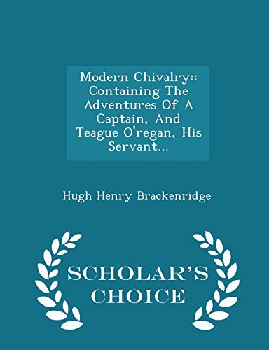 9781294970873: Modern Chivalry: : Containing The Adventures Of A Captain, And Teague O'regan, His Servant... - Scholar's Choice Edition