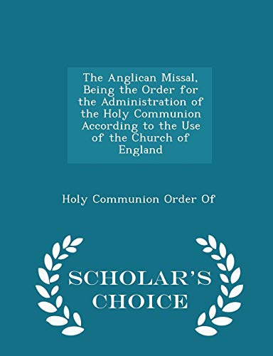9781294973898: The Anglican Missal, Being the Order for the Administration of the Holy Communion According to the Use of the Church of England - Scholar's Choice Edition