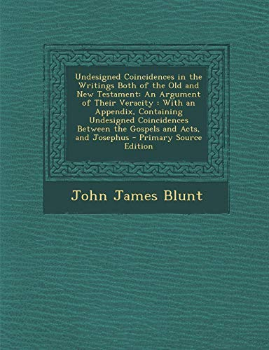 9781295005628: Undesigned Coincidences in the Writings Both of the Old and New Testament: An Argument of Their Veracity : With an Appendix, Containing Undesigned ... Acts, and Josephus - Primary Source Edition
