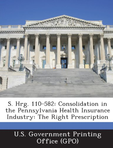 9781295027811: S. Hrg. 110-582: Consolidation in the Pennsylvania Health Insurance Industry: The Right Prescription