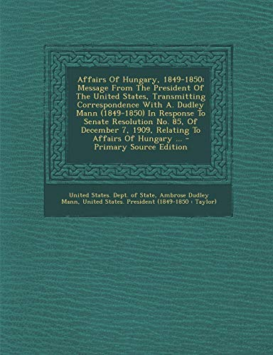 9781295042609: Affairs Of Hungary, 1849-1850: Message From The President Of The United States, Transmitting Correspondence With A. Dudley Mann (1849-1850) In ... 7, 1909, Relating To Affairs Of Hungary ...