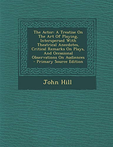 9781295045846: The Actor: A Treatise On The Art Of Playing, Interspersed With Theatrical Anecdotes, Critical Remarks On Plays, And Occasional Observations On Audiences - Primary Source Edition
