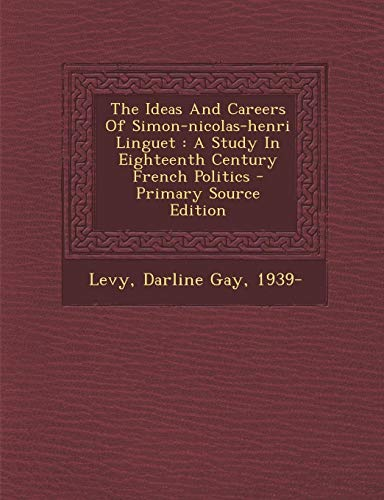 9781295047789: The Ideas And Careers Of Simon-nicolas-henri Linguet: A Study In Eighteenth Century French Politics