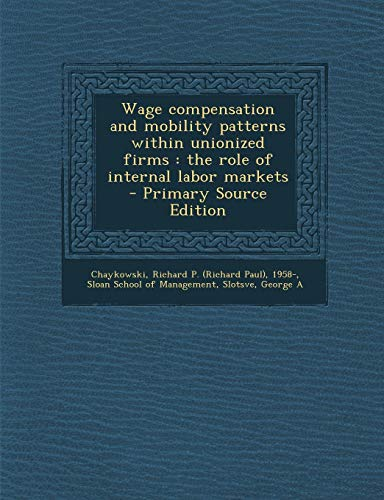 9781295049981: Wage compensation and mobility patterns within unionized firms: the role of internal labor markets