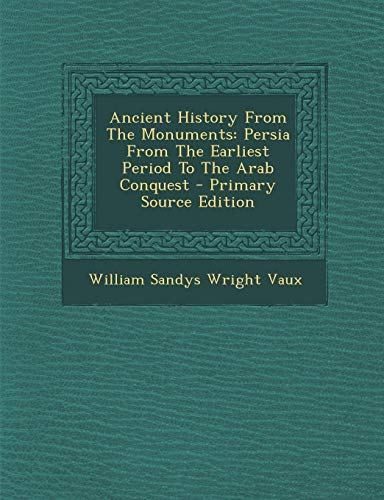 9781295052431: Ancient History From The Monuments: Persia From The Earliest Period To The Arab Conquest - Primary Source Edition
