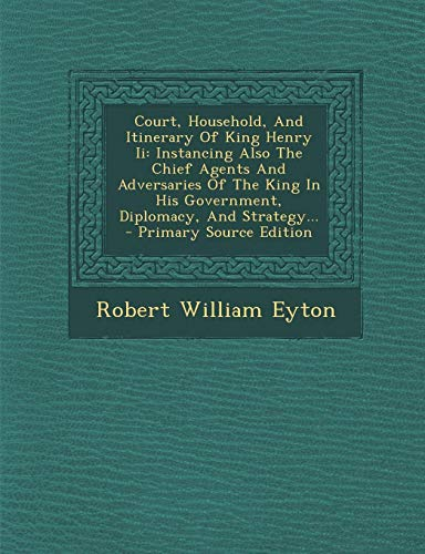 9781295080526: Court, Household, And Itinerary Of King Henry Ii: Instancing Also The Chief Agents And Adversaries Of The King In His Government, Diplomacy, And Strategy.