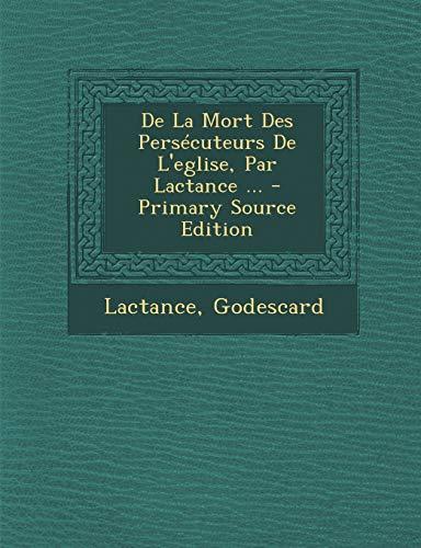 9781295086115: De La Mort Des Persécuteurs De L'eglise, Par Lactance ... - Primary Source Edition (French Edition)