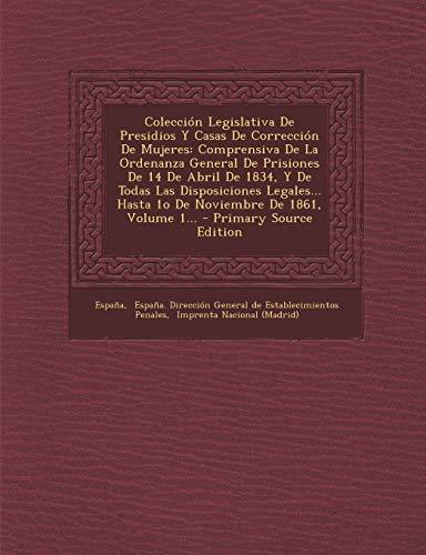 9781295086924: Coleccion Legislativa de Presidios y Casas de Correccion de Mujeres: Comprensiva de La Ordenanza General de Prisiones de 14 de Abril de 1834, y de ... Hasta 1o de Noviembre de 1861, Volume 1...