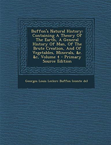 9781295088102: Buffon's Natural History: Containing A Theory Of The Earth, A General History Of Man, Of The Brute Creation, And Of Vegetables, Minerals, &c. &c, Volume 4 - Primary Source Edition