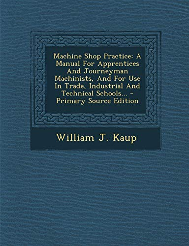 9781295100279: Machine Shop Practice: A Manual For Apprentices And Journeyman Machinists, And For Use In Trade, Industrial And Technical Schools...